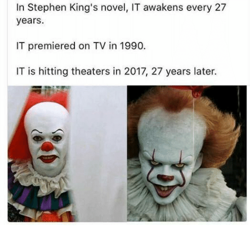 Memes, Stephen, and 🤖: In Stephen King's novel, IT awakens every 27  years.  IT premiered on TV in 1990.  IT is hitting theaters in 2017, 27 years later.
