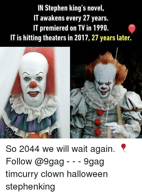 novell: IN Stephen king's novel,  IT awakens every 27 years.  IT premiered on TV in 1990  IT is hitting theaters in 2017, 27 years later. So 2044 we will wait again. 🎈Follow @9gag - - - 9gag timcurry clown halloween stephenking