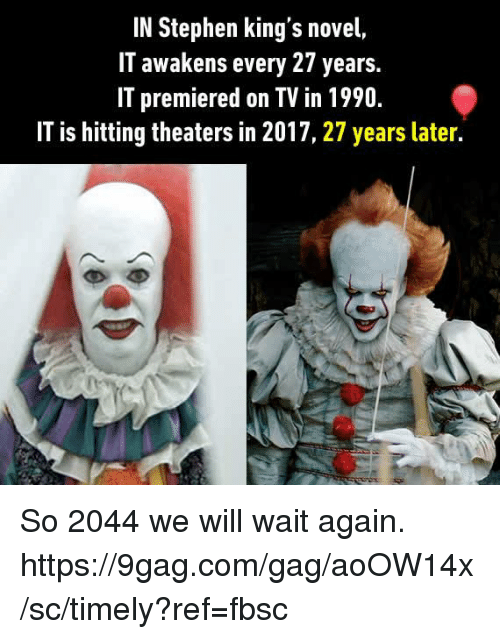 9gag, Dank, and Stephen: IN Stephen king's novel,  IT awakens every 27 years.  IT premiered on TV in 1990.  IT is hitting theaters in 2017, 27 years later. So 2044 we will wait again. https://9gag.com/gag/aoOW14x/sc/timely?ref=fbsc