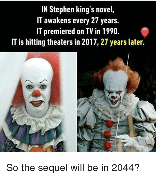 novell: IN Stephen king's novel,  IT awakens every 27 years.  IT premiered on TV in 1990  IT is hitting theaters in 2017, 27 years later. So the sequel will be in 2044?