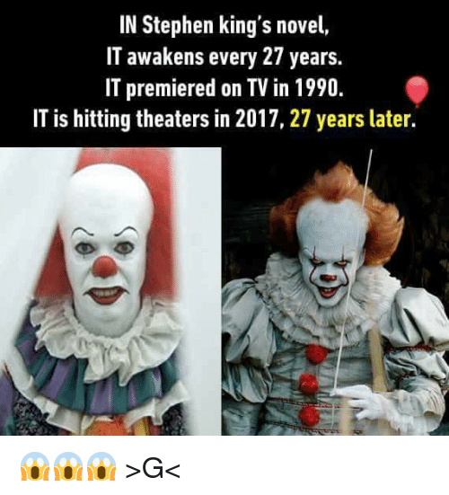 novell: IN Stephen king's novel,  IT awakens every 27 years.  IT premiered on TV in 1990.  IT is hitting theaters in 2017, 27 years later. 😱😱😱 >G<