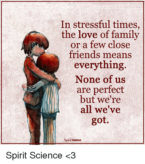 Spirit Science: In stressful times,  the love of family  or a few close  friends means  everything  None of us  are perfect  but we're  all we've  got.  Spiril Science Spirit Science <3