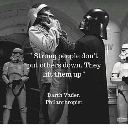 "Darth Vader, Memes, and Strong: IN  "" Strong people don't  put others down. They  lift them up  Darth Vader,  Philanthropist"