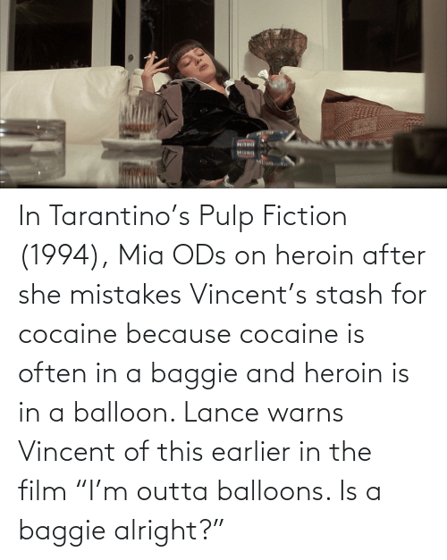 "Outta: In Tarantino's Pulp Fiction (1994), Mia ODs on heroin after she mistakes Vincent's stash for cocaine because cocaine is often in a baggie and heroin is in a balloon. Lance warns Vincent of this earlier in the film ""I'm outta balloons. Is a baggie alright?"""