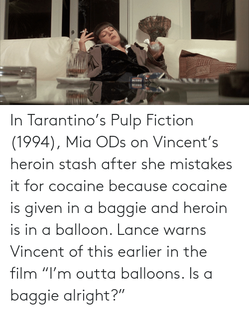 "Outta: In Tarantino's Pulp Fiction (1994), Mia ODs on Vincent's heroin stash after she mistakes it for cocaine because cocaine is given in a baggie and heroin is in a balloon. Lance warns Vincent of this earlier in the film ""I'm outta balloons. Is a baggie alright?"""