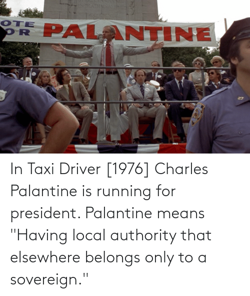 """For President: In Taxi Driver [1976] Charles Palantine is running for president. Palantine means """"Having local authority that elsewhere belongs only to a sovereign."""""""