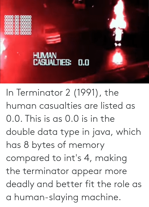 slaying: In Terminator 2 (1991), the human casualties are listed as 0.0. This is as 0.0 is in the double data type in java, which has 8 bytes of memory compared to int's 4, making the terminator appear more deadly and better fit the role as a human-slaying machine.