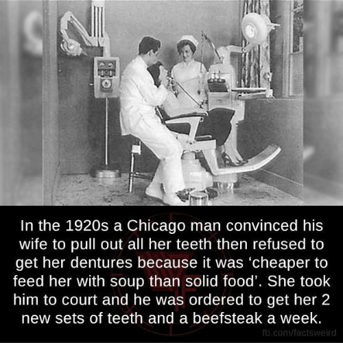 Chicago, Memes, and Pull Out: In the 1920s a Chicago man convinced his  wife to pull out all her teeth then refused to  get her dentures because it was 'cheaper to  feed her with soup than solid food'. She took  him to court and he was ordered to get her 2  new sets of teeth and a beefsteak a week.  fb.com/factsweird