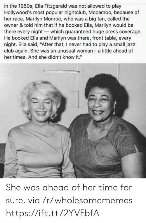 """monroe: In the 1950s, Ella Fitzgerald was not allowed to play  Hollywood's most popular nightclub, Mocambo, because of  her race. Marilyn Monroe, who was a big fan, called the  owner & told him that if he booked Ella, Marilyn would be  there every night-which guaranteed huge press coverage.  He booked Ella and Marilyn was there, front table, every  night. Ella said, """"After that, I never had to play a small jazz  club again. She was an unusual woman - a little ahead of  her times. And she didn't know it."""" She was ahead of her time for sure. via /r/wholesomememes https://ift.tt/2YVFbfA"""