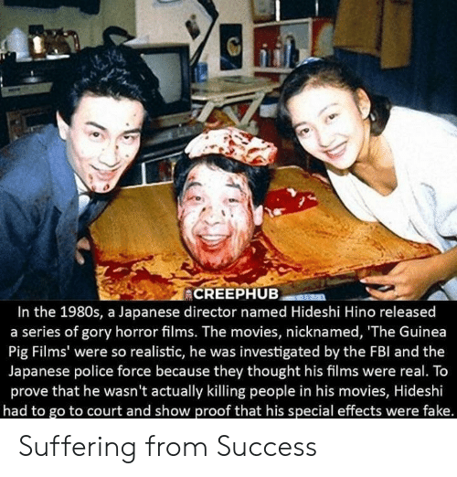 guinea: In the 1980s, a Japanese director named Hideshi Hino released  a series of gory horror films. The movies, nicknamed, 'The Guinea  Pig Films' were so realistic, he was investigated by the FBl and the  Japanese police force because they thought his films were real. To  prove that he wasn't actually killing people in his movies, Hideshi  had to go to court and show proof that his special effects were fake. Suffering from Success