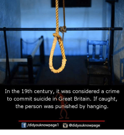 Crime, Memes, and Suicide: In the 19th century, it was considered a crime  to commit suicide in Great Britain. If caught,  the person was punished by hanging.  /didyouknowpag @didyouknowpage