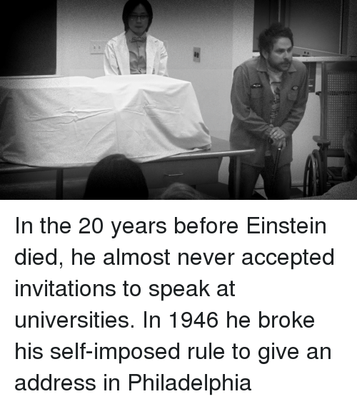 invitations: In the 20 years before Einstein died, he almost never accepted invitations to speak at universities. In 1946 he broke his self-imposed rule to give an address in Philadelphia