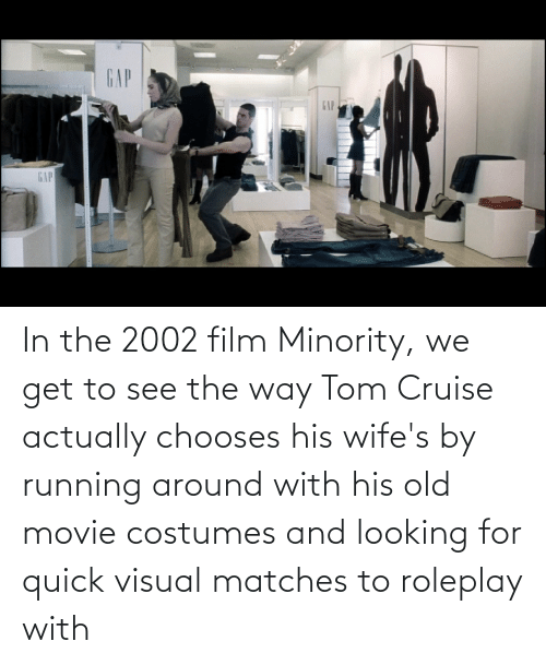 Tom Cruise: In the 2002 film Minority, we get to see the way Tom Cruise actually chooses his wife's by running around with his old movie costumes and looking for quick visual matches to roleplay with