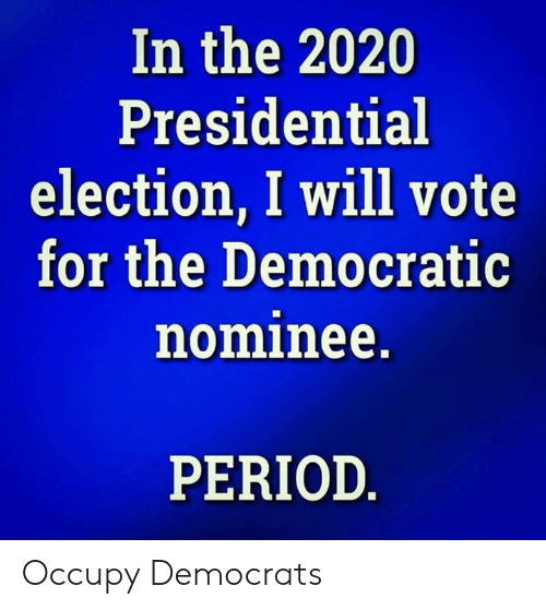 Presidential: In the 2020  Presidential  election, I will vote  for the Democratic  nominee.  PERIOD Occupy Democrats