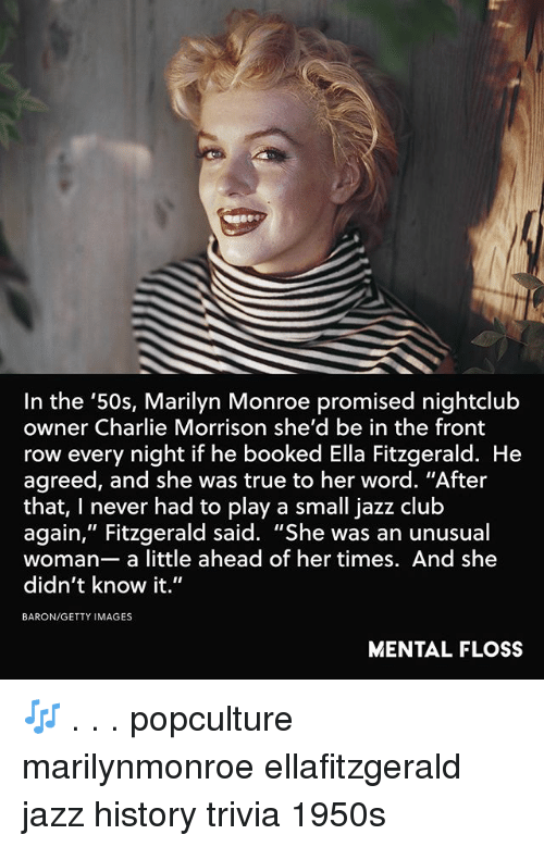 """marilynmonroe: In the '50s, Marilyn Monroe promised nightclub  owner Charlie Morrison she'd be in the front  row every night if he booked Ella Fitzgerald. He  agreed, and she was true to her word. """"After  that, I never had to play a small jazz club  again,"""" Fitzgerald said. """"She was an unusual  woman- a little ahead of her times. And she  didn't know it.""""  BARON/GETTY IMAGES  MENTAL FLOSS 🎶 . . . popculture marilynmonroe ellafitzgerald jazz history trivia 1950s"""