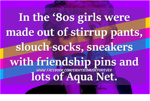 dank: In the '8os girls were  made out of stirrup pants,  slouch socks, sneakers  with friendship pins and  lots of Aqua Net.