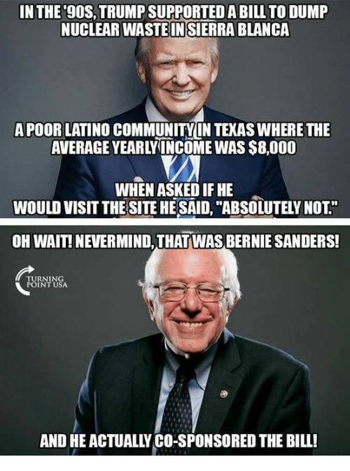 "Bernie Sanders, Community, and Memes: IN THE 9OS, TRUMP SUPPORTED A BILL TO DUMP  NUCLEAR WASTE IN SIERRA BLANCA  APOOR LATINO COMMUNITY LN TEKAS WHERE THE  AVERAGE YEARLYINCOME WAS $8,000  WHEN ASKED IF HE  WOULD VISIT THE SITE HE SAID, ""ABSOLUTELY NOT""  OH WAIT! NEVERMIND, THAT WAS BERNIE SANDERS!  RNIN  INT USA  AND HE ACTUALLY CO-SPONSORED THE BILL!"