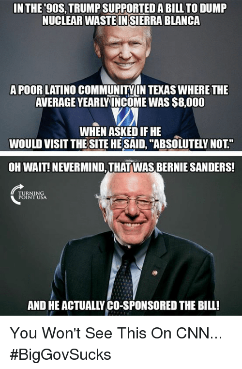 "Bernie Sanders, cnn.com, and Community: IN THE 9OS,TRUMP SUPPORTED A BILL TO DUMP  NUCLEAR WASTE IN SIERRA BLANCA  APOOR LATINO COMMUNITY IN TEKAS WHERE THE  AVERAGE YEARLYINCOME WAS $8,000  WHEN ASKED IF HE  WOULD VISIT THE SITE HE SAID, ""ABSOLUTELY NOT""  OH WAIT! NEVERMIND, THAT WAS BERNIE SANDERS!  TURNING  POINT USA  AND HE ACTUALLY CO-SPONSORED THE BILL! You Won't See This On CNN... #BigGovSucks"