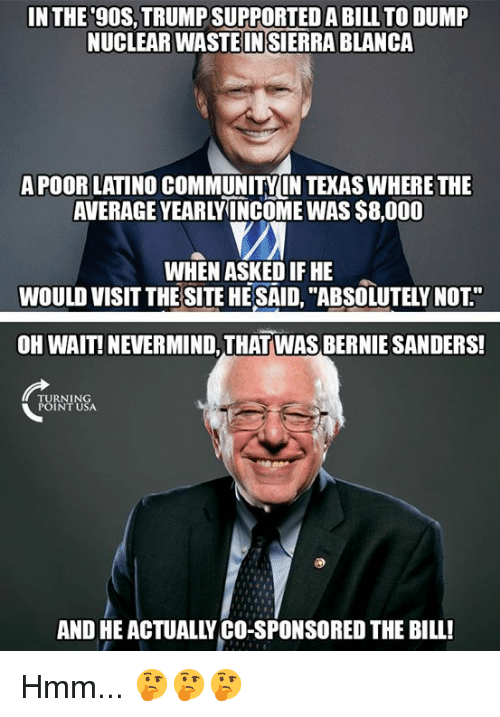 """Bernie Sanders, Community, and Memes: IN THE 9OS,TRUMP SUPPORTED A BILL TO DUMP  NUCLEAR WASTEINSİERRA BLANCA  APOOR LATINO COMMUNITY IN TEKAS WHERE THE  AVERAGE YEARLYINCOME WAS $8,000  WHEN ASKED IF HE  WOULD VISIT THE SITE HE SAID, """"ABSOLUTELY NOT""""  OH WAIT! NEVERMIND, THAT WAS BERNIE SANDERS!  TURNING  POINT USA  AND HE ACTUALLY CO-SPONSORED THE BILL! Hmm... 🤔🤔🤔"""