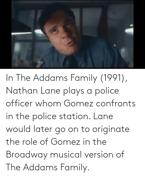 the addams family: In The Addams Family (1991), Nathan Lane plays a police officer whom Gomez confronts in the police station. Lane would later go on to originate the role of Gomez in the Broadway musical version of The Addams Family.