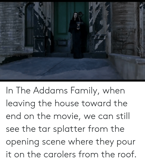 the addams family: In The Addams Family, when leaving the house toward the end on the movie, we can still see the tar splatter from the opening scene where they pour it on the carolers from the roof.
