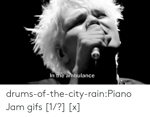 drums: In the ambulance drums-of-the-city-rain:Piano Jam gifs [1/?] [x]