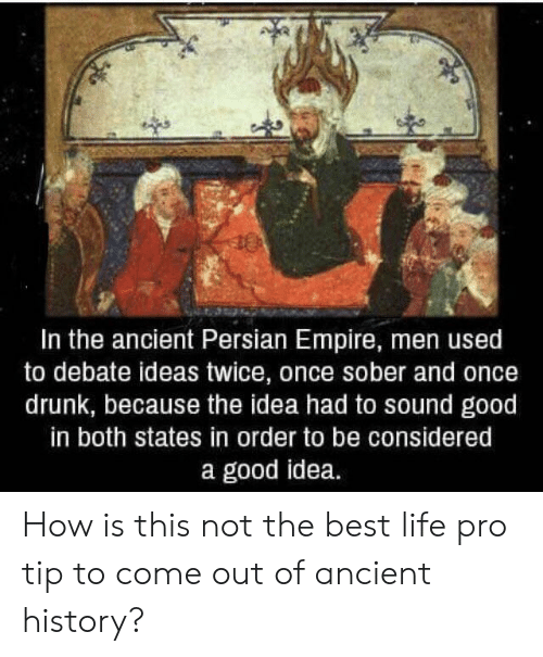 Empire: In the ancient Persian Empire, men used  to debate ideas twice, once sober and once  drunk, because the idea had to sound good  in both states in order to be considered  a good idea. How is this not the best life pro tip to come out of ancient history?