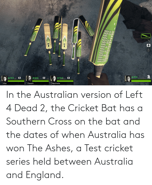 left 4 dead: In the Australian version of Left 4 Dead 2, the Cricket Bat has a Southern Cross on the bat and the dates of when Australia has won The Ashes, a Test cricket series held between Australia and England.