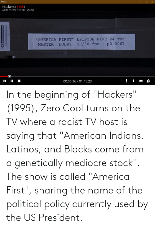 """name of: In the beginning of """"Hackers"""" (1995), Zero Cool turns on the TV where a racist TV host is saying that """"American Indians, Latinos, and Blacks come from a genetically mediocre stock"""". The show is called """"America First"""", sharing the name of the political policy currently used by the US President."""