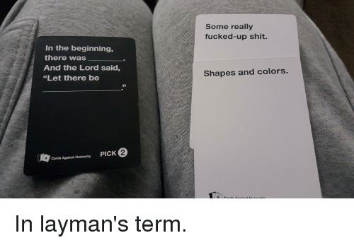 "Cards Against Humanity, CardsAgainstHumanity, and Shape: In the beginning,  there was  And the Lord said  ""Let there be  Cards Against Humanity  PICK  Some really  fucked-up shit.  Shapes and colors.  6 o In layman's term."
