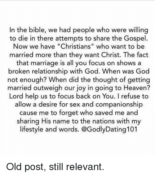 """Broken Relationship: In the bible, we had people who were willing  to die in there attempts to share the Gospel  Now we have """"Christians"""" who want to be  married more than they want Christ. The fact  that marriage is all you focus on shows a  broken relationship with God. When was God  not enough? When did the thought of getting  married outweigh our joy in going to Heaven?  Lord help us to focus back on You. I refuse to  allow a desire for sex and companionship  cause me to forget who saved me and  sharing His name to the nations with my  lifestyle and words. @GodlyDating101 Old post, still relevant."""