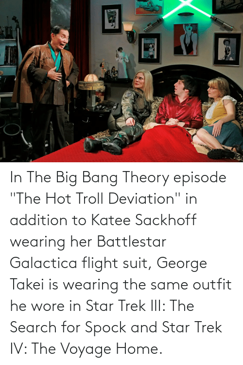 "Star Trek, Troll, and Spock: In The Big Bang Theory episode ""The Hot Troll Deviation"" in addition to Katee Sackhoff wearing her Battlestar Galactica flight suit, George Takei is wearing the same outfit he wore in Star Trek III: The Search for Spock and Star Trek IV: The Voyage Home."