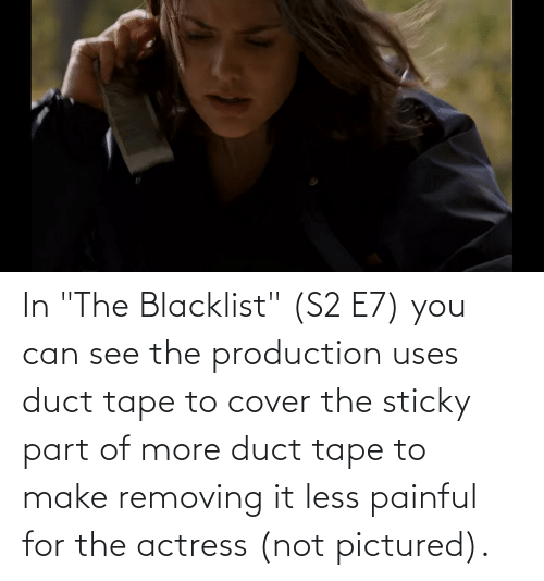 """the blacklist: In """"The Blacklist"""" (S2 E7) you can see the production uses duct tape to cover the sticky part of more duct tape to make removing it less painful for the actress (not pictured)."""