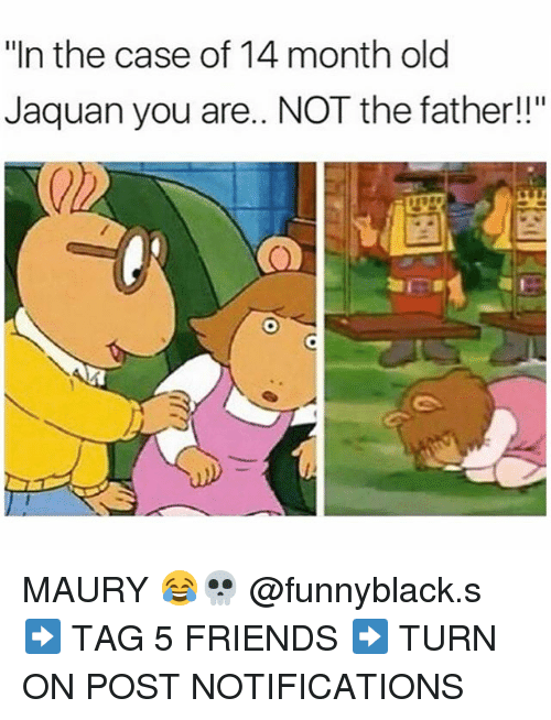 "Friends, Maury, and Dank Memes: ""In the case of 14 month old  Jaquan you are.. NOT the father! MAURY 😂💀 @funnyblack.s ➡️ TAG 5 FRIENDS ➡️ TURN ON POST NOTIFICATIONS"