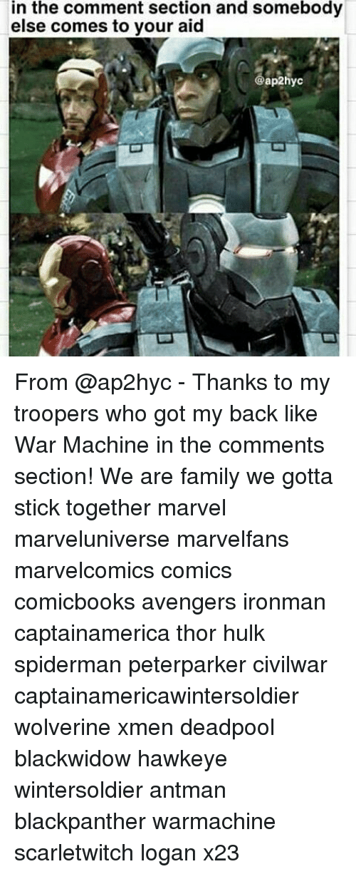 War Machine: in the comment section and somebody  else comes to your aid  ap2hyc From @ap2hyc - Thanks to my troopers who got my back like War Machine in the comments section! We are family we gotta stick together marvel marveluniverse marvelfans marvelcomics comics comicbooks avengers ironman captainamerica thor hulk spiderman peterparker civilwar captainamericawintersoldier wolverine xmen deadpool blackwidow hawkeye wintersoldier antman blackpanther warmachine scarletwitch logan x23