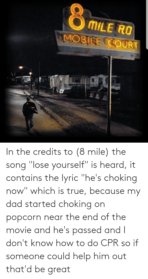 """cpr: In the credits to (8 mile) the song """"lose yourself"""" is heard, it contains the lyric """"he's choking now"""" which is true, because my dad started choking on popcorn near the end of the movie and he's passed and I don't know how to do CPR so if someone could help him out that'd be great"""