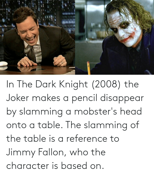 Jimmy Fallon: In The Dark Knight (2008) the Joker makes a pencil disappear by slamming a mobster's head onto a table. The slamming of the table is a reference to Jimmy Fallon, who the character is based on.