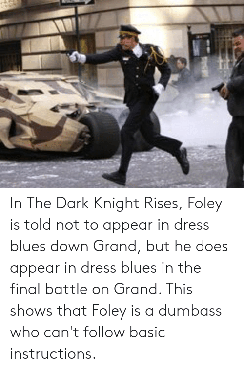 dress blues: In The Dark Knight Rises, Foley is told not to appear in dress blues down Grand, but he does appear in dress blues in the final battle on Grand. This shows that Foley is a dumbass who can't follow basic instructions.
