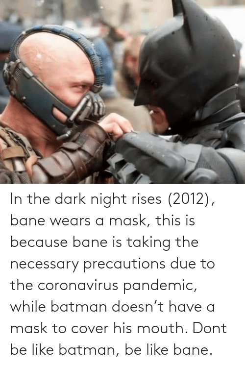 Don't Be Like: In the dark night rises (2012), bane wears a mask, this is because bane is taking the necessary precautions due to the coronavirus pandemic, while batman doesn't have a mask to cover his mouth. Dont be like batman, be like bane.