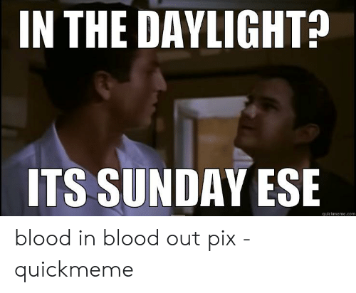 Its Sunday Meme: IN THE DAYLIGHT?  ITS SUNDAY ESE  quickmeme.com blood in blood out pix - quickmeme