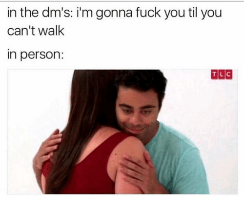 Fuck You, Fuck, and Tlc: in the dm's: i'm gonna fuck you til you  can't walk  in person:  TLC