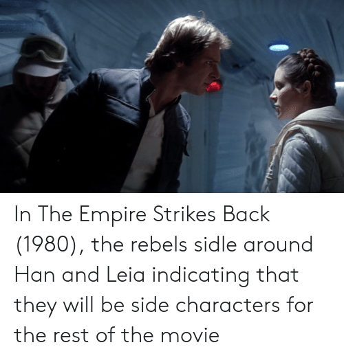 han-and-leia: In The Empire Strikes Back (1980), the rebels sidle around Han and Leia indicating that they will be side characters for the rest of the movie