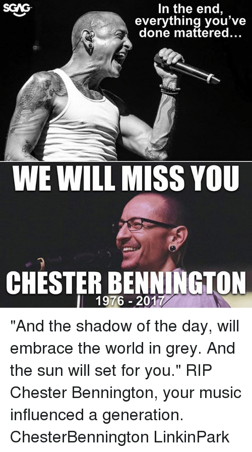 "Memes, Music, and Grey: In the end,  everything you've  done mattered...  SGAG  WE WILL MISS YOU  CHESTER BENNINGTON  l 1976 2017 ""And the shadow of the day, will embrace the world in grey. And the sun will set for you."" RIP Chester Bennington, your music influenced a generation. ChesterBennington LinkinPark"