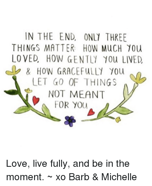 Memes and 🤖: IN THE END, ONL1 THREE  THINGS MATTER: HOW MucH 10u  LO VED HOW GENTL1 10u LIVED  LET GO OF THING  NOT MEANT  FOR YOU Love, live fully, and be in the moment. ~ xo Barb & Michelle