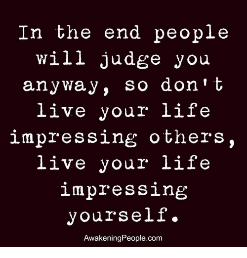 Memes, Awakenings, and 🤖: In the end people  will judge you  anyway, so don't  live your life  impressing others,  live your life  impressing  yourself.  Awakening People.com