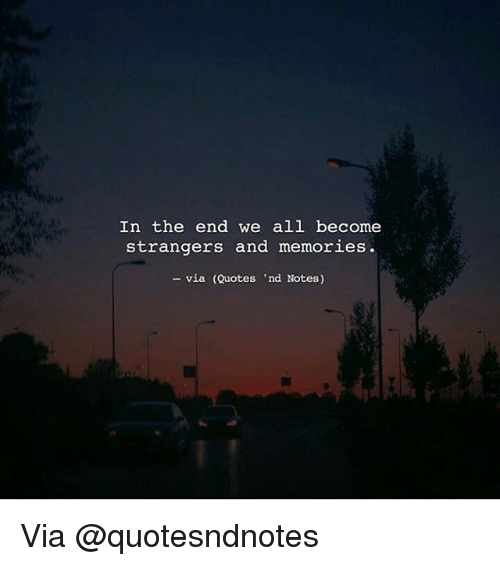 In the End We All Become Strangers and Memories via Quote ...