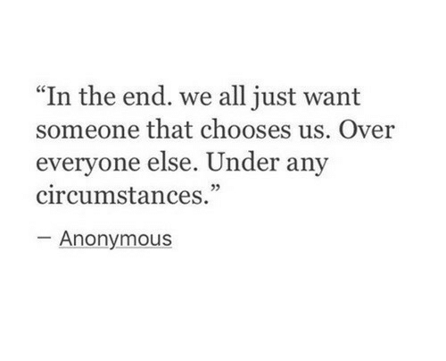 "Circumstances: "" In the end. we all just want  someone that chooses us. Over  everyone else. Under any  circumstances.""  05  Anonymous"