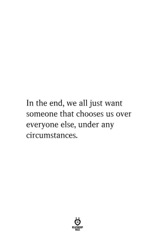 Circumstances: In the end, we all just want  someone that chooses us over  everyone else, under any  circumstances  RELATIONSHIP  ES