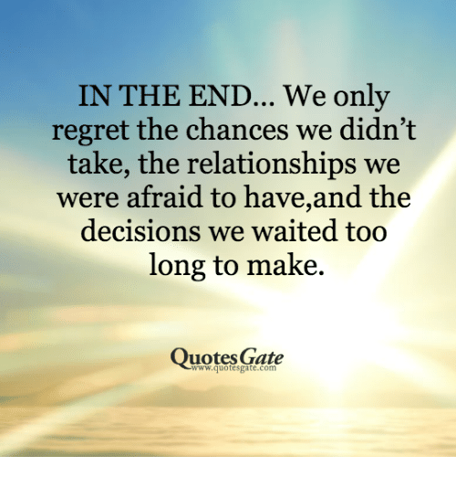 Relationships: IN THE END... We only  regret the chances we didn't  take, the relationships we  were afraid to have,and the  decisions we waited too  long to make  uotes Gate  www.quotesgate.com
