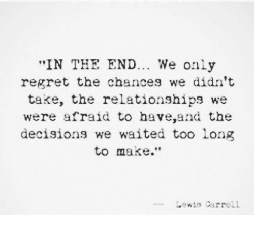 """carroll: IN THE END... We only  regret the chances we didn't  take, the relationships we  were afraid to have,and the  decision we waited too long  to make.""""  ewis Carroll"""